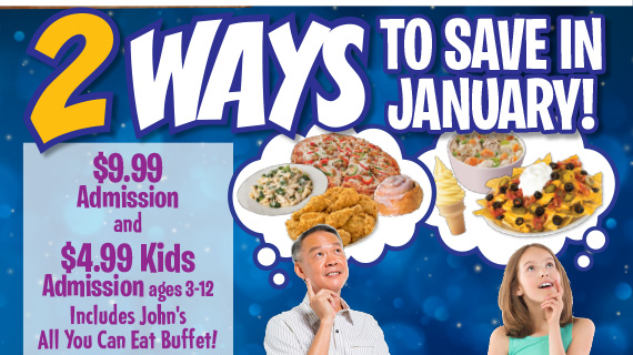 2 Ways to Save in January! $9.99 Admission and $4.99 Kids Admission ages 3-12 Includes John's All You Can Eat Buffet!