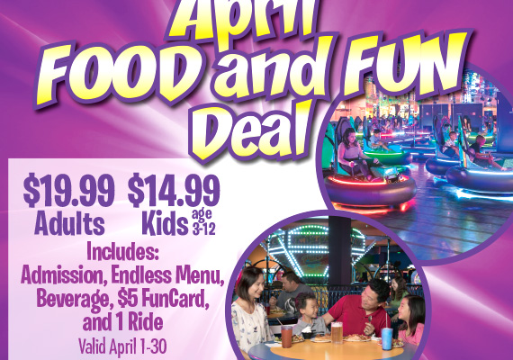 April Food & Fun Deal $19.99 Adults $14.99 Kids age 3-12. Includes Admission, Endless Menu, Beverage, $5 FunCard, and 1 Ride Valid April 1-30