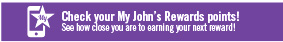 Check your My John's Rewards points! See how close you are to earning your next reward!