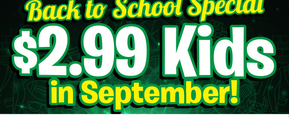 Back to School Special $2.99 Kids in September!