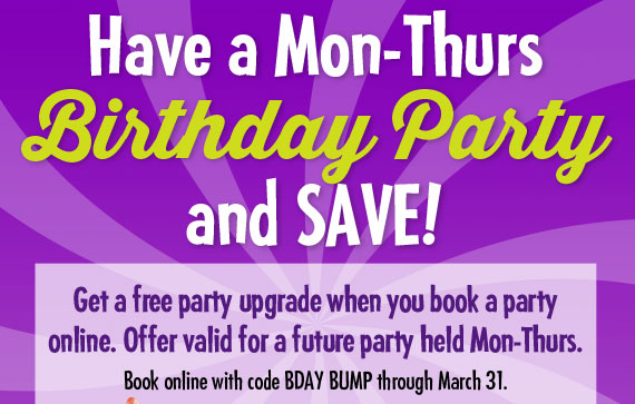 Have a Mon-Thurs Birthday Party and SAVE! Get a free party upgrade when you book a party online. Offer valid for a future party held Mon-Thurs. Book online with code BDAY BUMP through March 31.