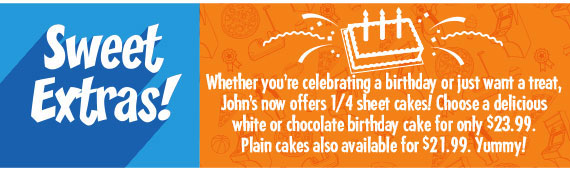 Sweet Extras! Whether you're celebrating a birthday or just want a treat, John's now offers 1/4 sheet cakes! Choose a delicious white or chocolate birthday cake for only $23.99. Plain cakes also available for $20.99. Yummy!