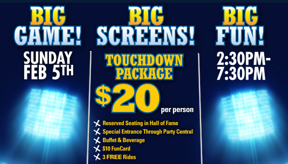 BIG GAME. BIG SCREENS. BIG FUN! Sunday February 5. 2:30pm-7:30pm. Pre-Sale in-Store or Online Only! Touchdown Package $20 per person.