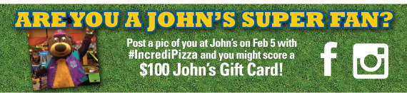 Are You A John's SUPER FAN? Post a pic of you at John's on Feb 5 with #IncrediPizza and you might score a $100 John's Gift Card!