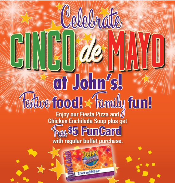 Celebrate Cinco de Mayo at John's! Enjoy our Fiesta Pizza and Chicken Enchilada Soup plus get a FREE $5 FunCard with regular buffet purchase.