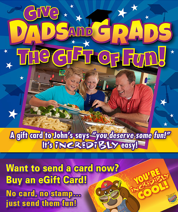 Give Dads and Grads the Gift of Fun! Want to send a gift card now? Buy an eGift Card! No card, no stamp...just send them fun!