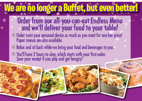 We are no longer a Buffet, but even better! Order from our all-you-can-eat Endless Menu and we'll deliver your food to your table!