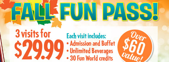 Fall Fun Pass! 3 Visits for $29.99 Each visit includes: Admission & Buffet, Unlimited Beverages, 30 Fun Worl credits. Buy your pass now through Oct 31. Visits must be used Sept 10-Dec 24. Pass is for same person. Over $60 Value!