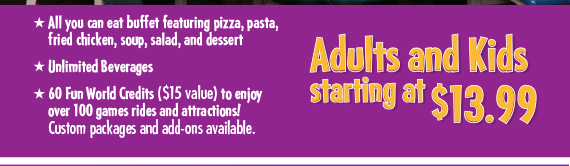 All you can eat buffet featuring pizza, pasta, fried chicken, soup, salad, and dessert. Unlimited Beverages 60 Fun World Credits ($15 value) to enjoy over 100 games rides and attractions! Custom packages and add-ons available.