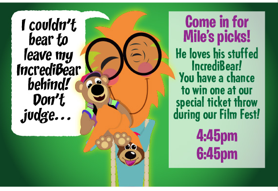 Come in for movie night and watch Mile's picks! He loves his stuffed IncrediBear! You have a chance to win one at our special ticket throw during our Film Fest! 4:45pm • 6:45pm