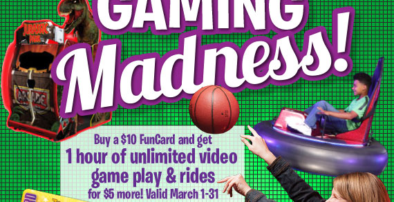 Gaming Madness! Buy a $10 FunCard and get 1 hour of Unlimited video game play for $5 more! Valid March 1-31.