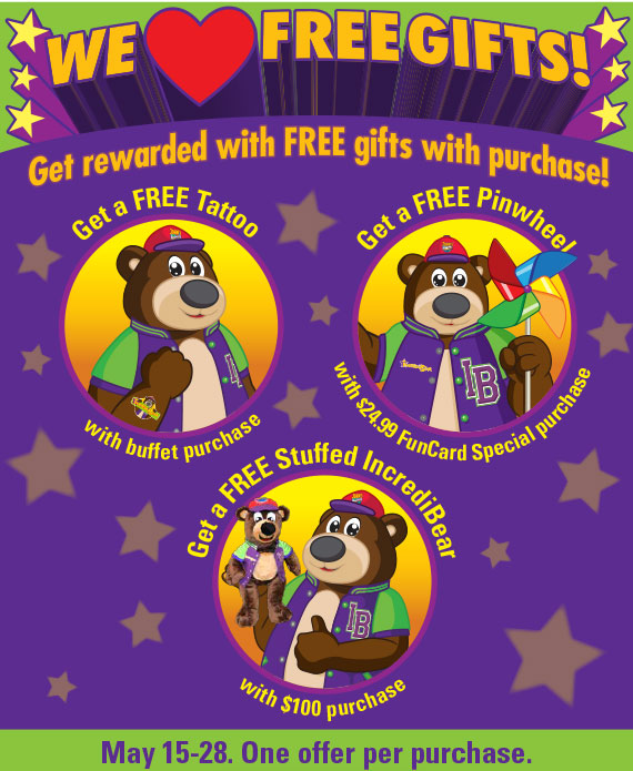 Get rewarded with FREE gifts with purchase! Get a FREE Tattoo with buffet purchase. Get a FREE Pinwheel with $24.99 FunCard Special purchase. Get a FREE Stuffed IncrediBear with $100 purchase. May 15-28. One offer per purchase