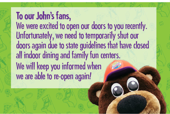 To our John's fans, We were excited to open our doors to you recently. Unfortunately, we need to temporarily shut our doors again due to state guidelines that have closed all indoor dining and family fun centers.