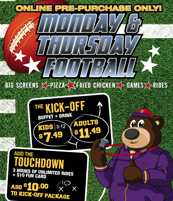 Monday&Thursday Football Online Pre-purchase only! The Kick-Off Buffet+Drink Kids-3-12 $7.49 Adults-$11.49. Add the Touchdown 3 hours of unlimited rides+$10 Fun Card add $10 to Kick-Off package.
