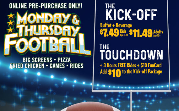 The Kick Off, Buffet + Beverage $7.49 Kids age 3-12 or $11.49 adults age 13+. The Touchdown - +3 Hours FREE rides + $10 FunCard - add $10 to the Kickoff Package
