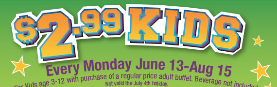 $2.99 Kids Every Monday June 13-Aug 15. For Kids age 3-12 with purchase of a regular price adult buffet. Beverage not included. Not valid the July 4th holiday.