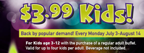 $3.99 Kids! Every Monday, July 3-Aug 14. For kids age 3-12 with the purchase of a regular adult buffet. Valid for up to 4 kids per adult. Beverage not included.