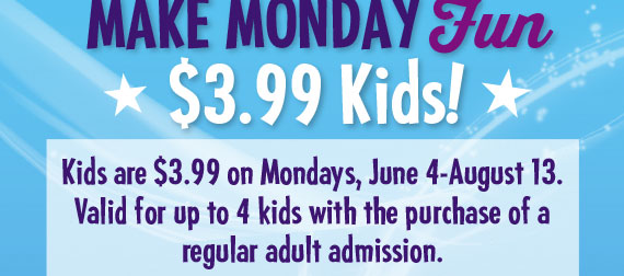 Kids are 3.99 on Mondays, June 4 to August 13. Valid for up to 4 kids with the purchase of a regular adult admission.