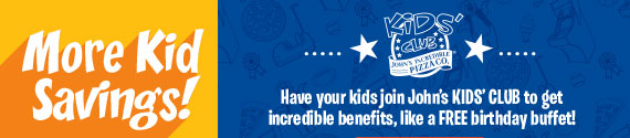 have your kids join Johns KIDS CLUB to get incredible benefits, like a FREE birthday buffet.