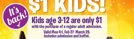 $1 Kids! Kids age 3-12 are only $1 with the purchase of a regular adult admission. Valid Mon-Fri, Feb 27-March 29. Includes admission and buffet.