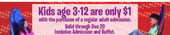 Kids age 3-12 are only $1 with the purchase of a regular adult admission. Valid through Dec 20. Includes admission and buffet.