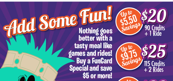 Add Some Fun! Nothing goes better with a tasty meal like games and rides! Buy a FunCard Special and save $5 or more!