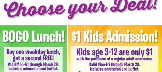 Choose your Deal! BOGO Lunch! $1 Kids! Valid Mon-Fri through March 29. Includes admission and buffet.