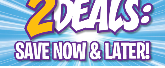 2 Deals: Save Now & Later!