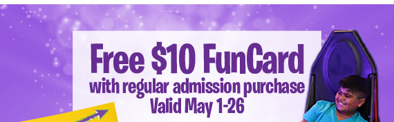 Free $10 FunCard with regular admission purchase Valid May 1-26