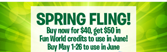 Spring Fling! Buy now for $40, get $50 value to use in June for admission and fun! Buy May 1-26 to use in June