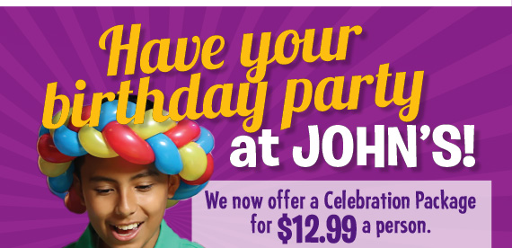 Have your birthday party at John's! We now offer a Celebration Package for $12.99 a person