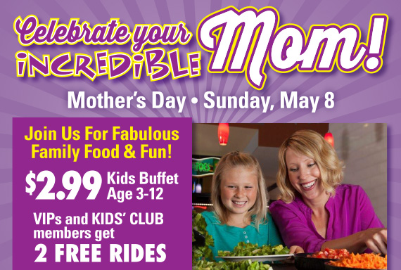 Celebrate your INCREDIBLE Mom! Mother's day, Sunday May 8. $2.99 Kids Buffet Age 3-12. VIPs and Kids' Club members get 2 FREE Rides.