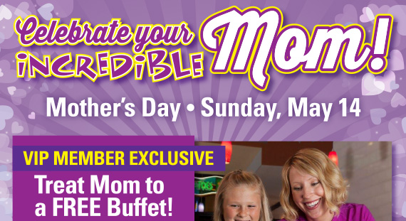 Celebrate your INCREDIBLE Mom! Mother's day, Sunday May 14. Treat Mom to a FREE Buffet!