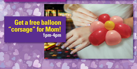 "Get a FREE balloon ""corsage"" for Mom! 1pm-4pm"