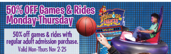 50% of Games & Rides Monday-Thursday 50% Off games & rides with regular adult admission purchase. Valid Mon-Thurs Nov 2-25