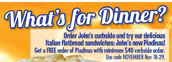 What's for Dinner? Order John's curbside and try our delicious Italian flatbread sandwiches: John's new Piadinas! Get a FREE order of Piadinas with minimum $40 curbside order. Use code NOVEMBER Nov 18-29.