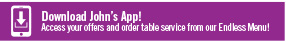 Download John's App! Access your offers and order table service from our Endless Menu!