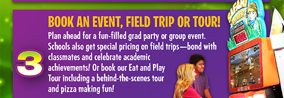 Plan ahead for a fun-filled grad party or group event. Schools also get special pricing on field trips-bond with classmates and celebrate academic acheivements! Or book our Eat and Play Tour including a behing-the-scenes tour and pizza making fun!