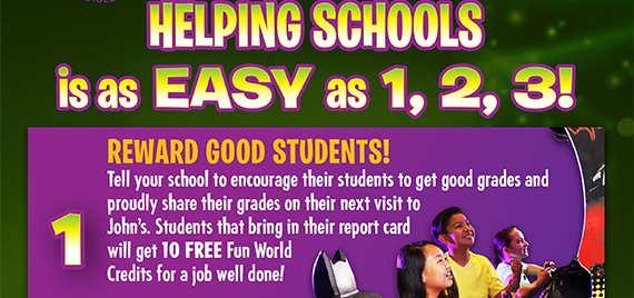Reward Good Students! Tell your school to encourage their students to get good grades and share their grades on their next visit to John's. Students that bring in their report card will get 10 FREE Fun World Credits for a job well done!