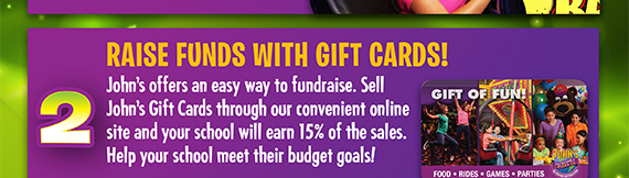 John's offers an easy way to fundraise. Sell John's Gift Cards through our convenient onlin site and your school will earn 15% of the sales. Help your school meet their budget goals!