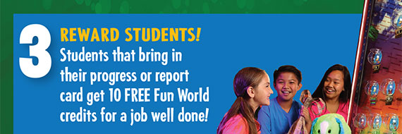 Students that bring in their progress or report card get 10 Free Fun World credits for a job well done.