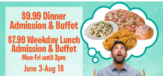 $9.99 Dimnner Admission & Buffet $7.99 Lunch Admission & Buffet Mon-Fri until 3pm June 3-Aug 18