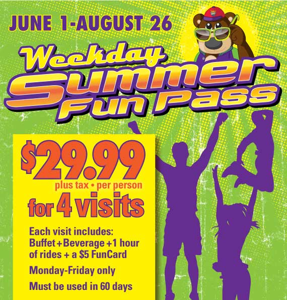 Weekend Summer Fun Pass•June 1-August 26•$29.99 plus tax, per person for 4 visits. Each visit includes: Buffet+Beverage+1 hour of rides+a $5 FunCard. Monday-Friday only. Must be used in 60 days.