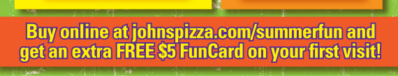 Buy online at johnspizza.com/summerfun and get an extra FREE $5 FunCard on your first visit!
