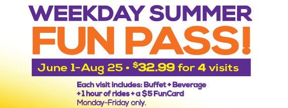 Weekday Summer Fun Pass! June 1-Aug 25, $32.99 for 4 visits. Each visit includes: Buffet+Beverage+1 hour of rides+a $5 FunCard. Mon-Fri only. Must be used in 60 days. Available online and in store! BONUS! Buy online and get an extra $5 FunCard.
