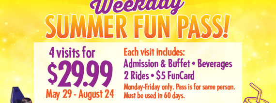 Weekday Summer Fun Pass! 4 Visits for $29.99. May 29 - August 24. Each visit includes: Admission & Buffet•Beverages•2 Rides•$5 FunCard. Monday-Friday only. Pass is for same person. Must be used in 60 days.