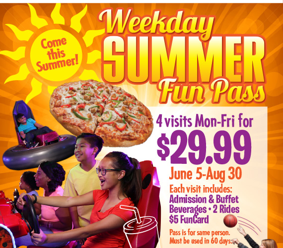 Weekly Summer Fun Pass! 4 Visits Mon-Fri for $29.99 June 5-Aug 30 Each visit includes: Admission & Buffet • Beverages • 2 Rides • $5 FunCard. Pass is for same person. Must be used in 60 days.