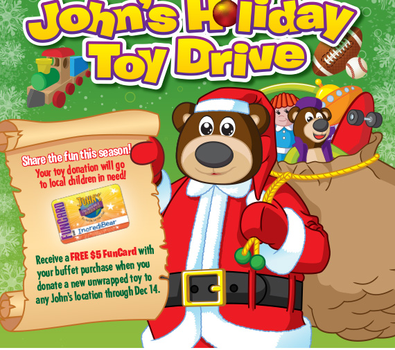 John's Holiday Toy Drive. Receive a FREE $5 FunCard with your buffet purchase when you donate a new unwrapped toy at any John's location. Donations will be accepted through December 14 at all John's locations.