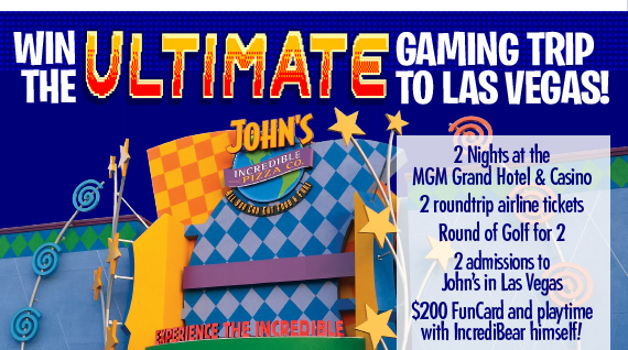 Win the ULTIMATE Gaming Trip To Las Vegas! 2 Nights at the MGM Grand Hotel & Casino, 2 roundtrip airline tickets, Round of Golf for 2, 2 admissions to John's in Las Vegas, $200 FunCard and playtime with IncrediBear himself!
