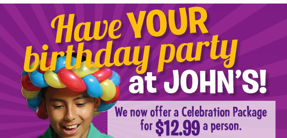 Have YOUR birthday party at John's! We now offer a Celebration Package for $12.99 a person. Pricing in Newark varies.